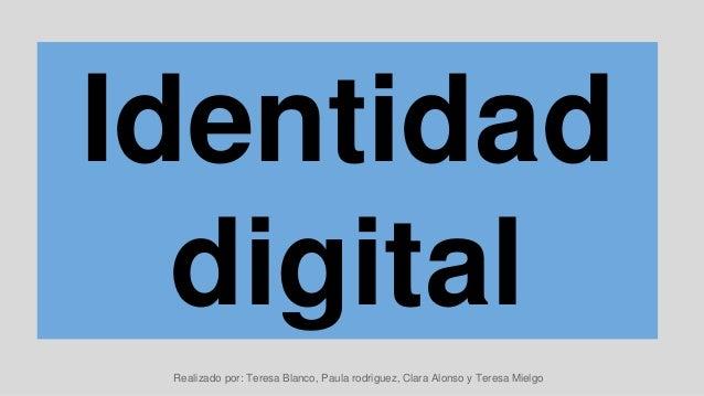Identidad digital Realizado por: Teresa Blanco, Paula rodriguez, Clara Alonso y Teresa Mielgo