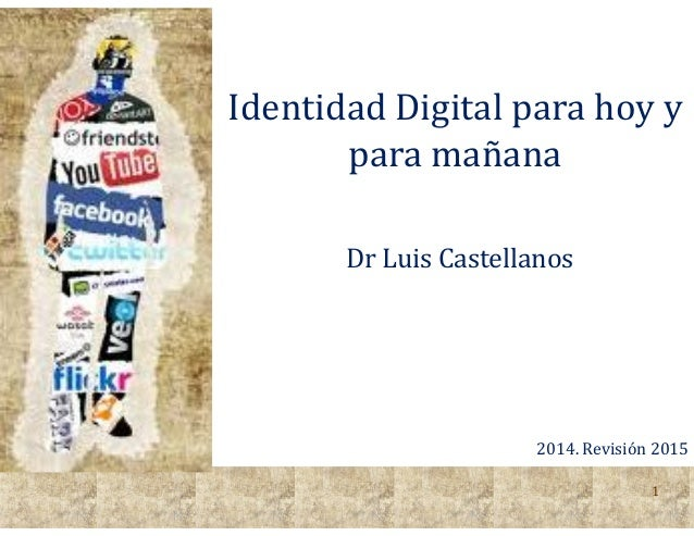1 Identidad Digital para hoy y para mañana Dr Luis Castellanos 2014. Revisión 2015