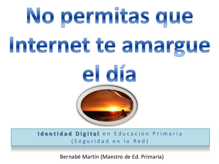 No permitas queInternet te amargue el día<br />Identidad Digital en Educación Primaria<br />(Seguridad en la Red)<br />Ber...