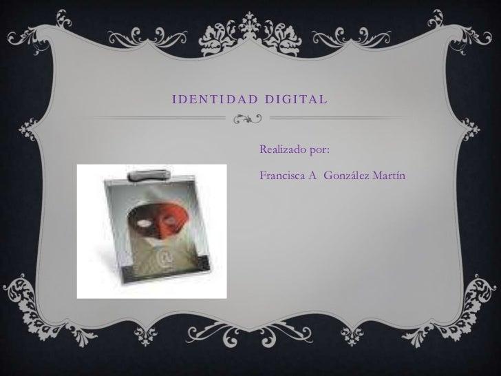 Identidad digital<br />Realizado por:<br />Francisca A  González Martín<br />