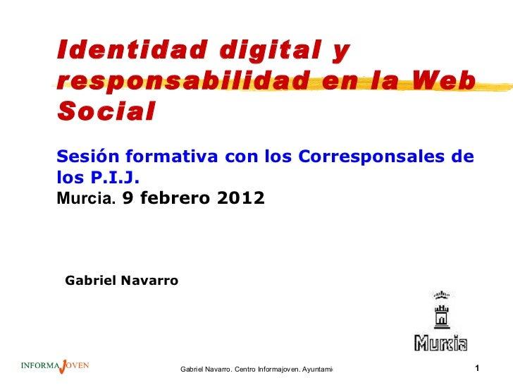 Identidad digital yresponsabilidad en la WebSocialSesión formativa con los Corresponsales delos P.I.J.Murcia. 9 febrero 20...