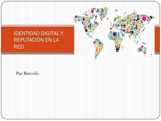 IDENTIDAD DIGITAL Y REPUTACIÓN EN LA RED  Paz Barceló.
