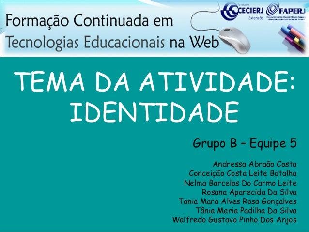 TEMA DA ATIVIDADE:   IDENTIDADE               Grupo B – Equipe 5                    Andressa Abraão Costa              Con...