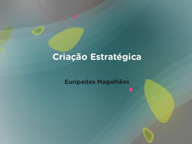 Criação Estratégica  Euripedes Magalhães