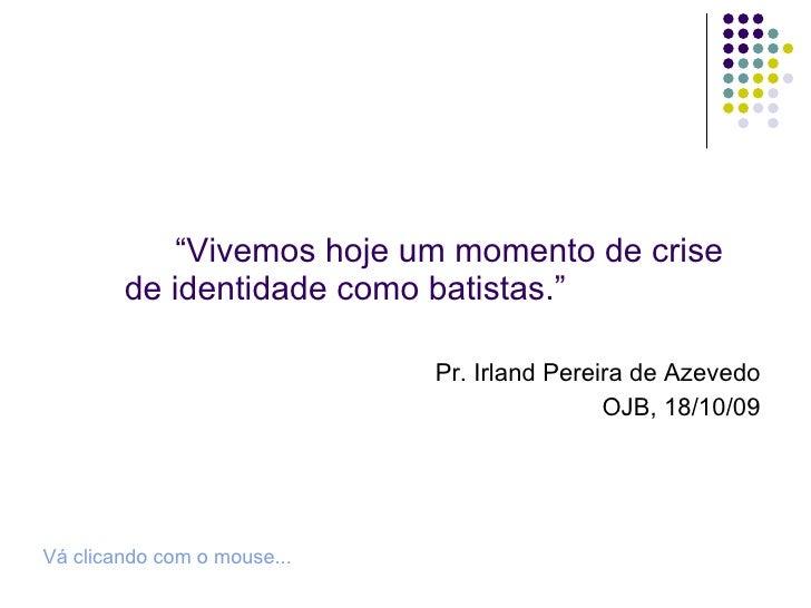 """<ul><li>"""" Vivemos hoje um momento de crise de identidade como batistas."""" </li></ul><ul><li>Pr. Irland Pereira de Azevedo <..."""