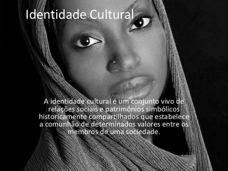 Identidade Cultural    A identidade cultural é um conjunto vivo de     relações sociais e patrimônios simbólicos  historic...