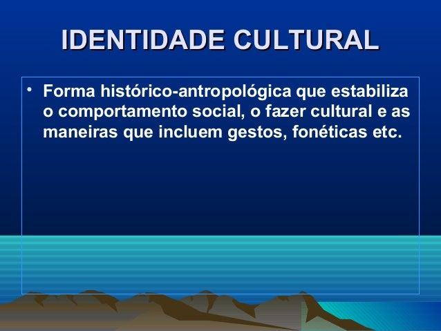 IDENTIDADE CULTURALIDENTIDADE CULTURAL • Forma histórico-antropológica que estabiliza o comportamento social, o fazer cult...