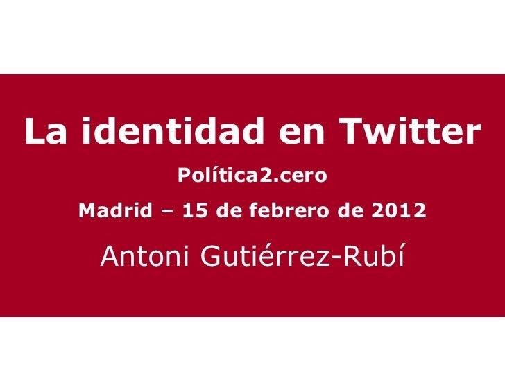 La identidad en Twitter          Política2.cero  Madrid – 15 de febrero de 2012   Antoni Gutiérrez-Rubí