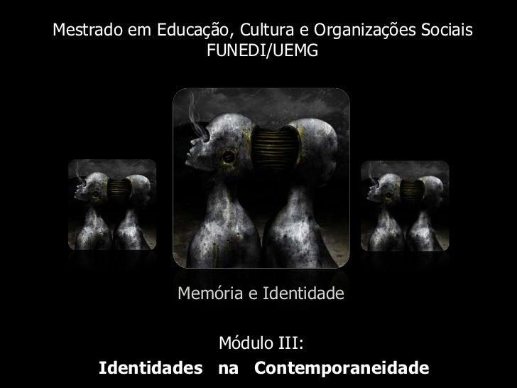 Mestrado em Educação, Cultura e Organizações SociaisFUNEDI/UEMG<br />Memória e Identidade<br />Módulo III:<br />Identidade...