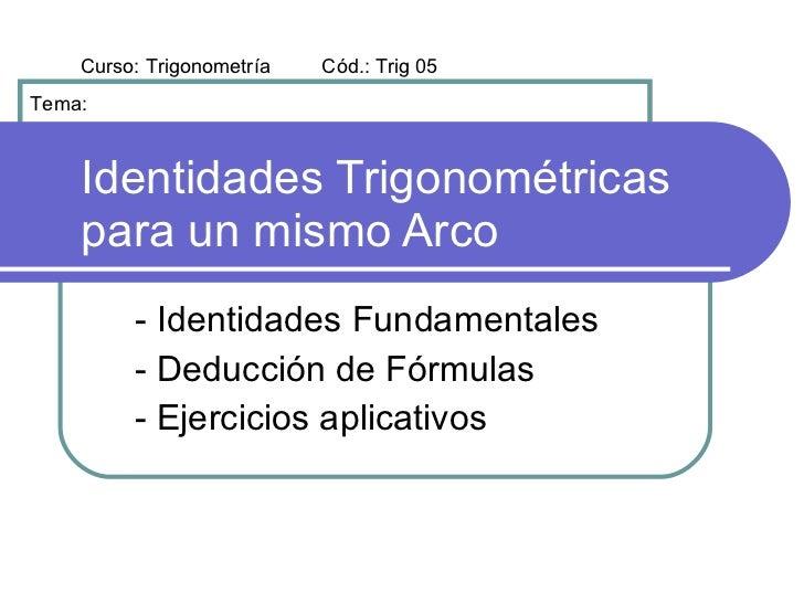Curso: Trigonometría   Cód.: Trig 05 Tema:        Identidades Trigonométricas     para un mismo Arco          - Identidade...