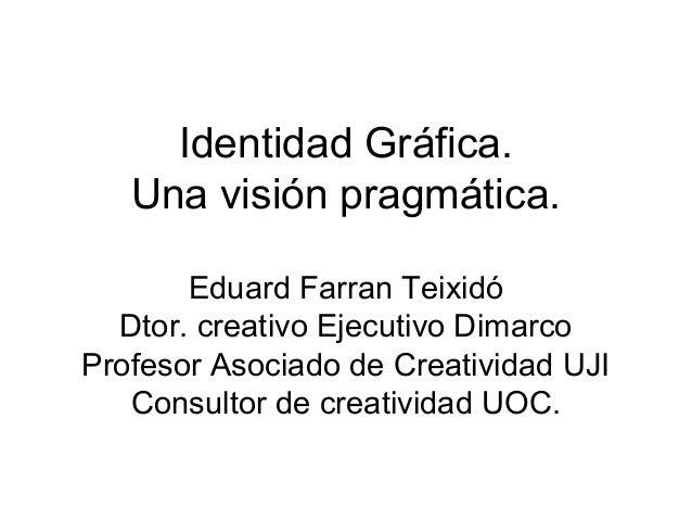 Identidad Gráfica.   Una visión pragmática.       Eduard Farran Teixidó  Dtor. creativo Ejecutivo DimarcoProfesor Asociado...