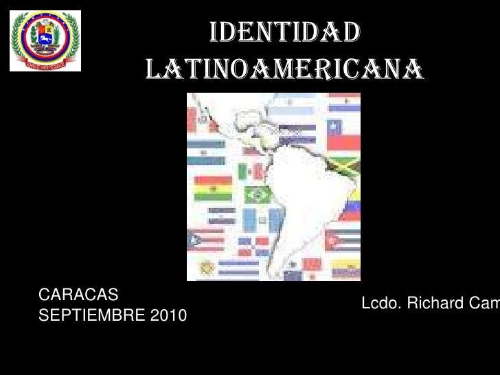 IDENTIDAD LATINOAMERICANA<br />CARACAS  SEPTIEMBRE 2010 <br />Lcdo. Richard Campos.<br />
