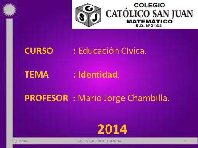 CURSO : Educación Cívica. TEMA : Identidad. PROFESOR : Mario Jorge Chambilla. 2014 PROF: MARIO JORGE CHAMBILLA 113/03/2014