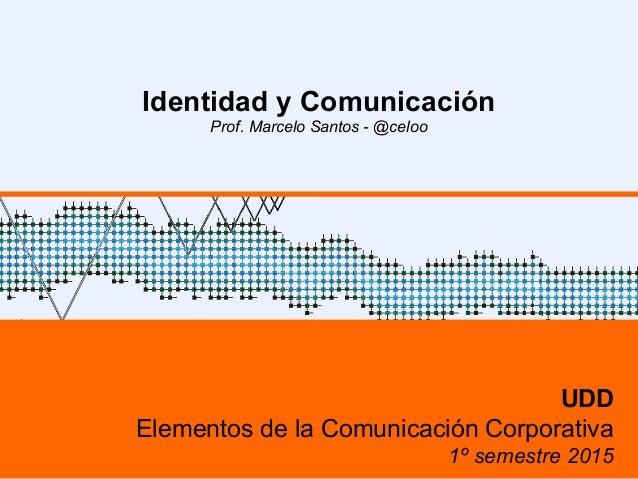Identidad y Comunicación Prof. Marcelo Santos - @celoo UDD Elementos de la Comunicación Corporativa 1º semestre 2015