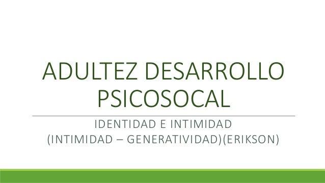 ADULTEZ DESARROLLO PSICOSOCAL IDENTIDAD E INTIMIDAD (INTIMIDAD – GENERATIVIDAD)(ERIKSON)