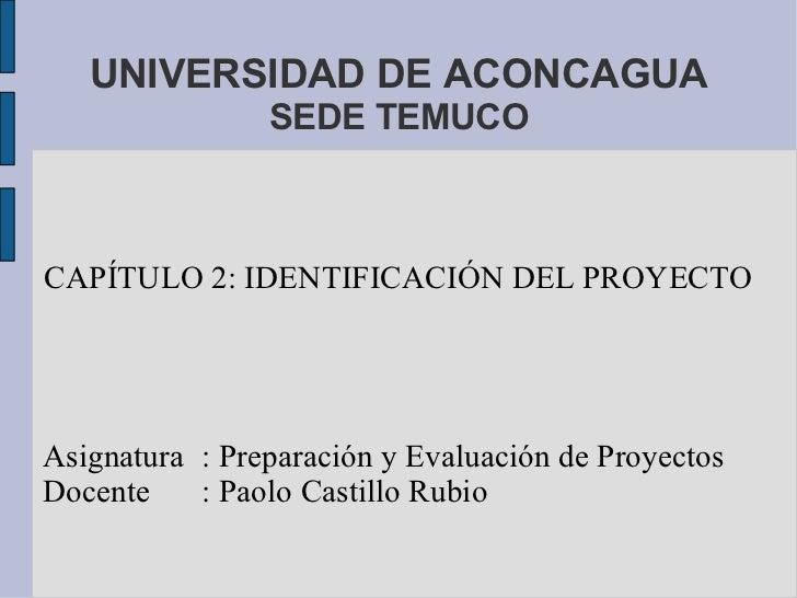 UNIVERSIDAD DE ACONCAGUA SEDE TEMUCO CAPÍTULO 2: IDENTIFICACIÓN DEL PROYECTO Asignatura : Preparación y Evaluación de Proy...