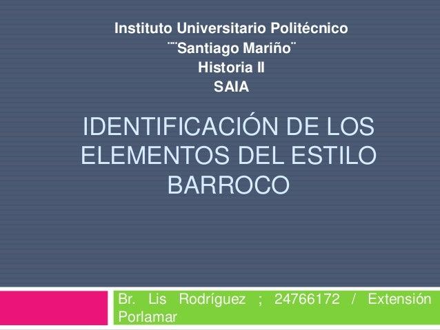 IDENTIFICACIÓN DE LOS ELEMENTOS DEL ESTILO BARROCO Br. Lis Rodríguez ; 24766172 / Extensión Porlamar Instituto Universitar...