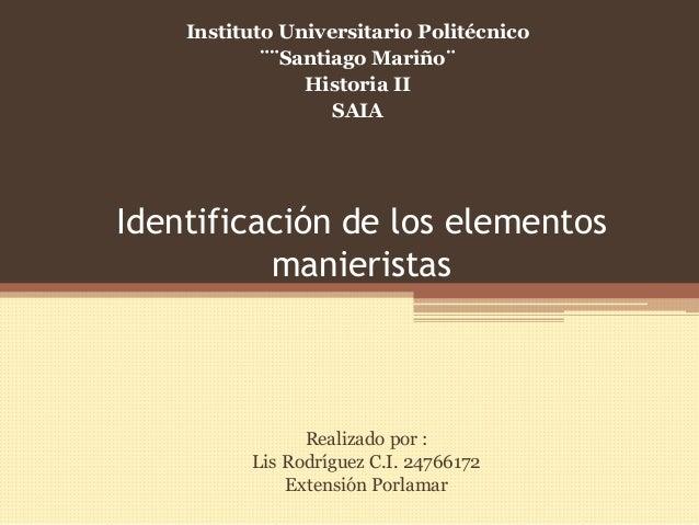 Identificación de los elementos manieristas Realizado por : Lis Rodríguez C.I. 24766172 Extensión Porlamar Instituto Unive...
