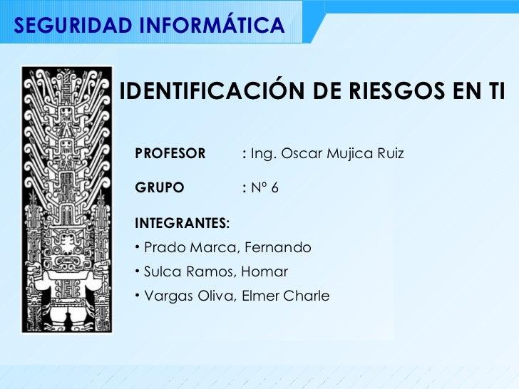 IDENTIFICACIÓN DE RIESGOS EN TI <ul><li>INTEGRANTES: </li></ul><ul><li>Prado Marca, Fernando </li></ul><ul><li>Sulca Ramos...