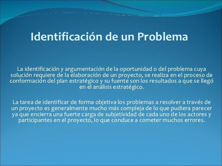 Identificación de un Problema   La identificación y argumentación de la oportunidad o del problema cuya solución requiere ...