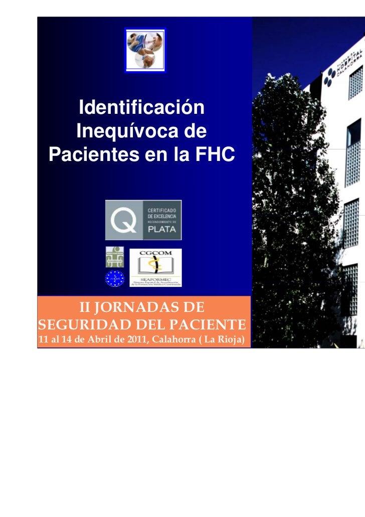 Identificación    Inequívoca de  Pacientes en la FHC    II JORNADAS DESEGURIDAD DEL PACIENTE11 al 14 de Abril de 2011, Cal...