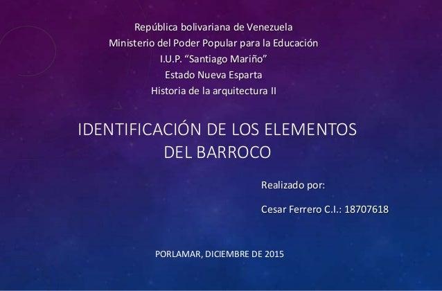 IDENTIFICACIÓN DE LOS ELEMENTOS DEL BARROCO PORLAMAR, DICIEMBRE DE 2015 Realizado por: Cesar Ferrero C.I.: 18707618 Repúbl...