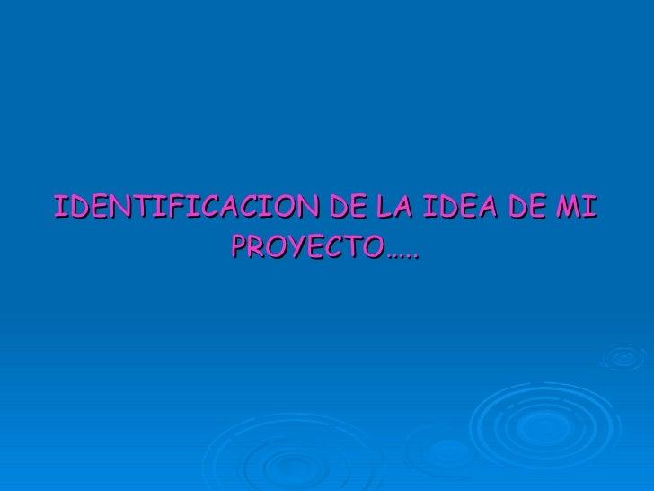 IDENTIFICACION DE LA IDEA DE MI PROYECTO…..