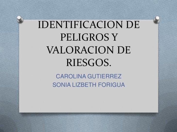 IDENTIFICACION DE PELIGROS Y VALORACION DE RIESGOS.<br />CAROLINA GUTIERREZ<br />SONIA LIZBETH FORIGUA<br />