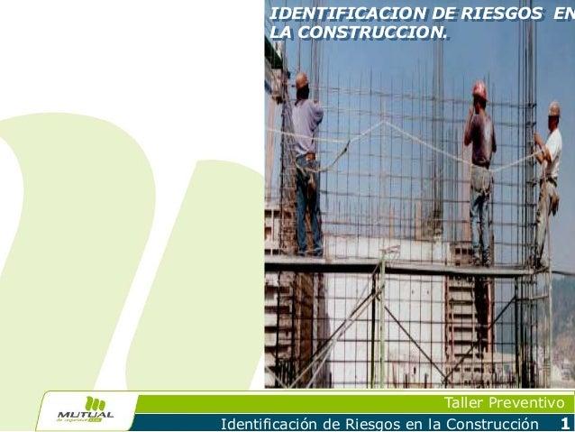 Taller Preventivo Identificación de Riesgos en la Construcción 1 IDENTIFICACION DE RIESGOS EN LA CONSTRUCCION.