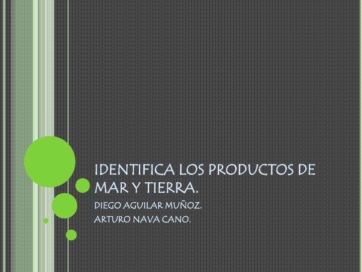 IDENTIFICA LOS PRODUCTOS DE MAR Y TIERRA.<br />DIEGO AGUILAR MUÑOZ.<br />ARTURO NAVA CANO.<br />