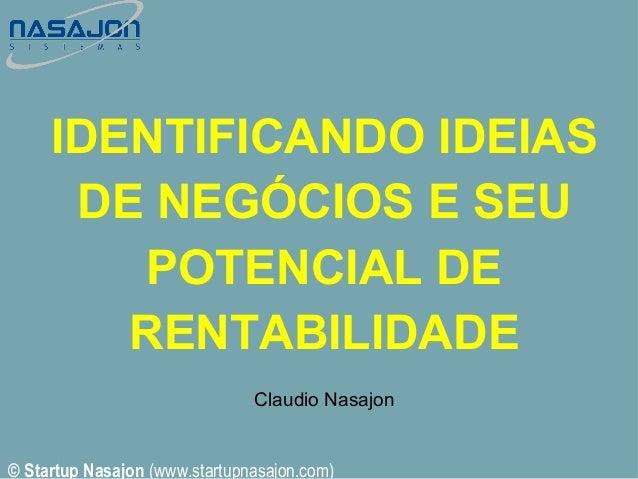 IDENTIFICANDO IDEIAS DE NEGÓCIOS E SEU POTENCIAL DE RENTABILIDADE Claudio Nasajon  © Startup Nasajon (www.startupnasajon.c...