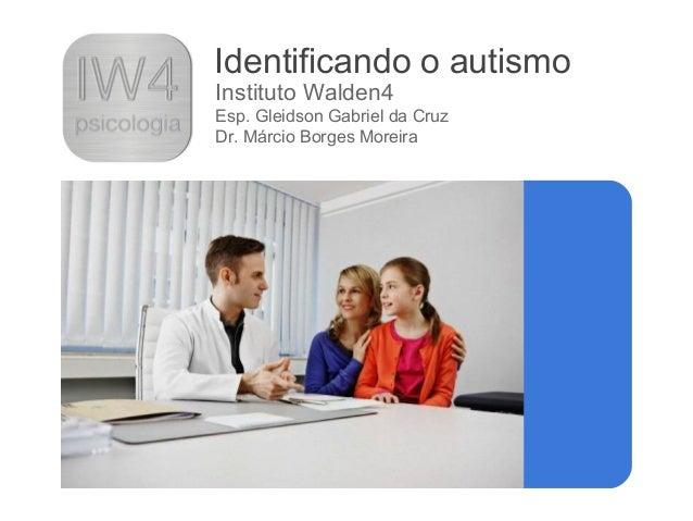 Identificando o autismo Instituto Walden4 Esp. Gleidson Gabriel da Cruz Dr. Márcio Borges Moreira