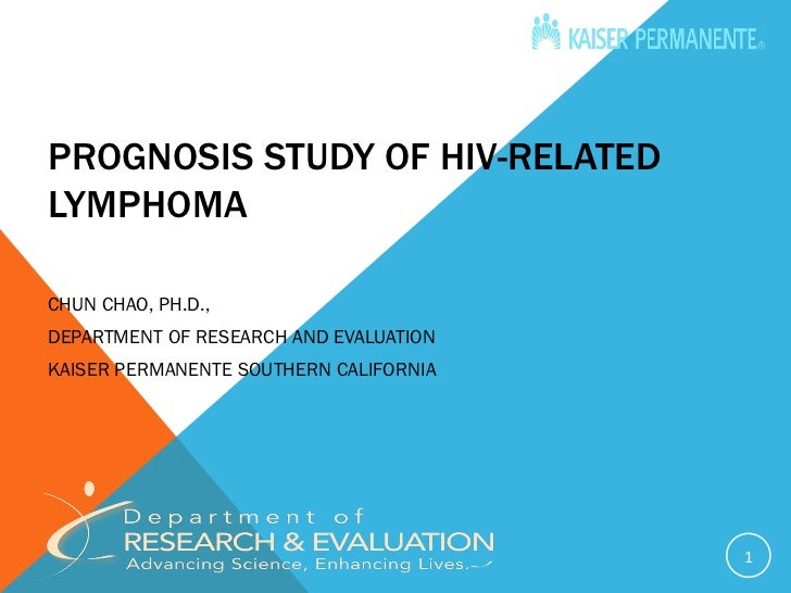 PROGNOSIS STUDY OF HIV-RELATEDLYMPHOMACHUN CHAO, PH.D.,DEPARTMENT OF RESEARCH AND EVALUATIONKAISER PERMANENTE SOUTHERN CAL...
