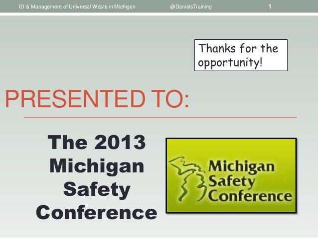 PRESENTED TO:ID & Management of Universal Waste in Michigan @DanielsTraining 1The 2013MichiganSafetyConferenceThanks for t...