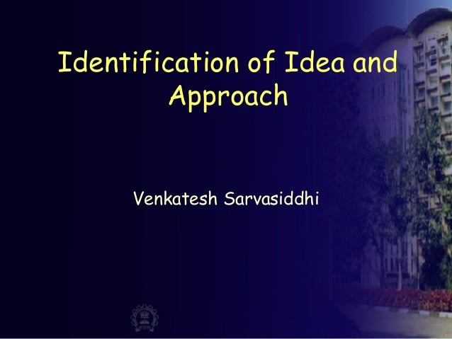 Identification of Idea and Approach Venkatesh Sarvasiddhi