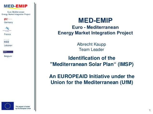 SESSION1_Identification of the mediterranean solar plan (imsp); an europeaid initiative under the union for the mediterranean (uf m) (albrecht kaupp, med emip)