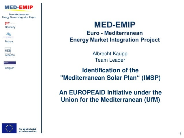 SESSION1_Identification of the mediterranean solar plan (imsp); an europeaid initiative under the union for the mediterranean (uf m) (albrecht kaupp, med emip)