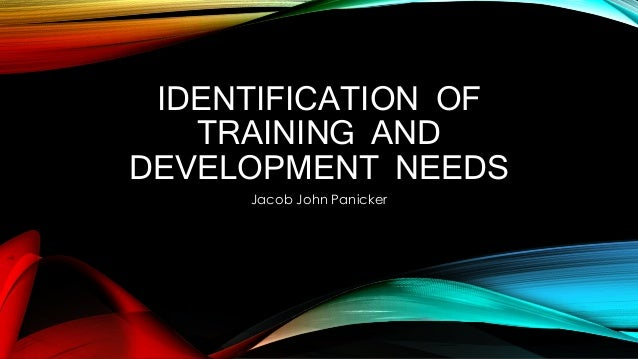 IDENTIFICATION OF TRAINING AND DEVELOPMENT NEEDS Jacob John Panicker