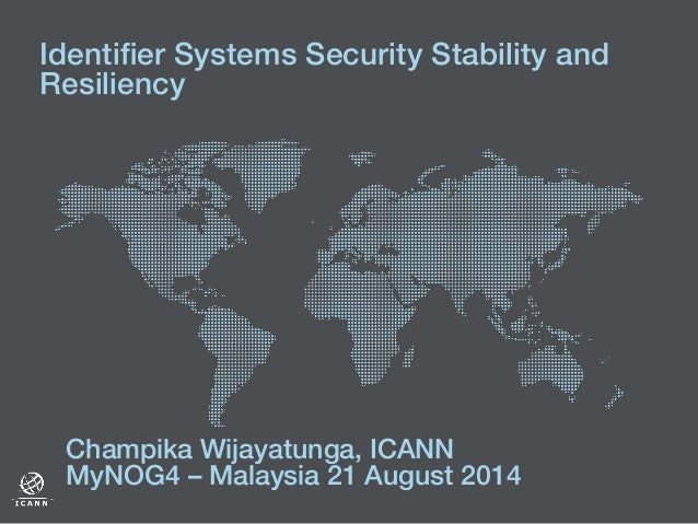 Identifier Systems Security Stability and Resiliency! ! Champika Wijayatunga, ICANN! MyNOG4 – Malaysia 21 August 2014 !