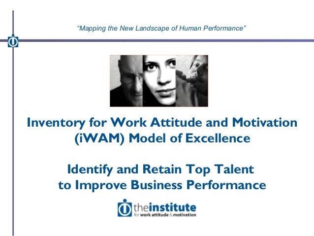 Inventory for Work Attitude and Motivation (iWAM) Model of Excellence Identify and Retain Top Talent to Improve Business P...