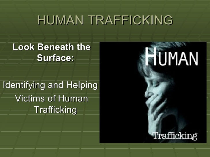 HUMAN TRAFFICKING <ul><li>Look Beneath the Surface: </li></ul><ul><li>Identifying and Helping  </li></ul><ul><li>Victims o...
