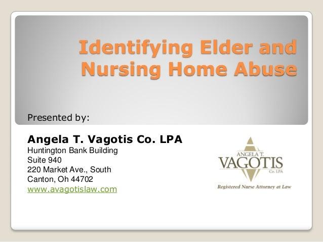 Identifying Elder and Nursing Home Abuse Presented by: Angela T. Vagotis Co. LPA Huntington Bank Building Suite 940 220 Ma...