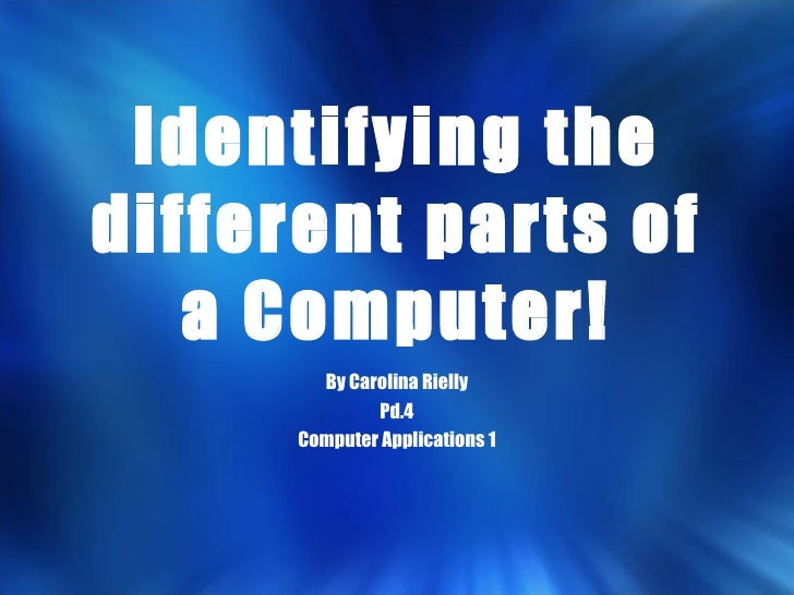 Identifying the different parts of a Computer! By Carolina Rielly Pd.4 Computer Applications 1