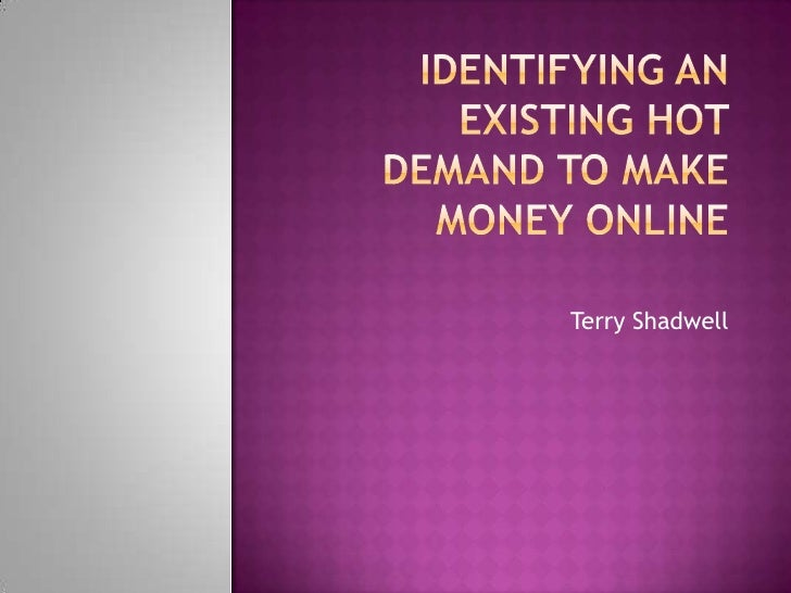 Identifying an Existing Hot Demand To Make Money Online<br />Terry Shadwell<br />