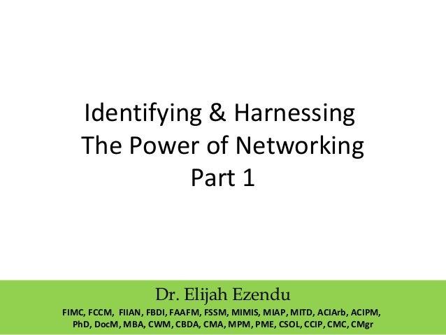 Identifying & Harnessing  The Power of Networking  Part 1  Dr. Elijah Ezendu  FIMC, FCCM, FIIAN, FBDI, FAAFM, FSSM, MIMIS,...
