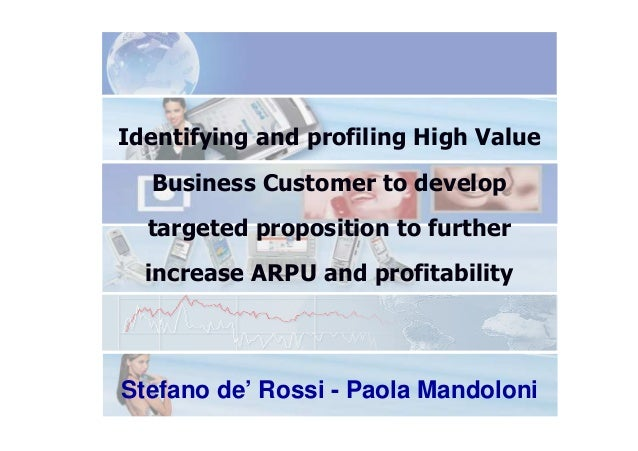 Identifying and profiling High Value Business Customer to develop targeted proposition to further increase ARPU and profit...