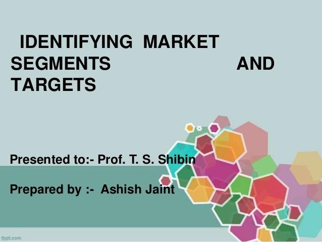 IDENTIFYING MARKET SEGMENTS AND TARGETS Presented to:- Prof. T. S. Shibin Prepared by :- Ashish Jaint