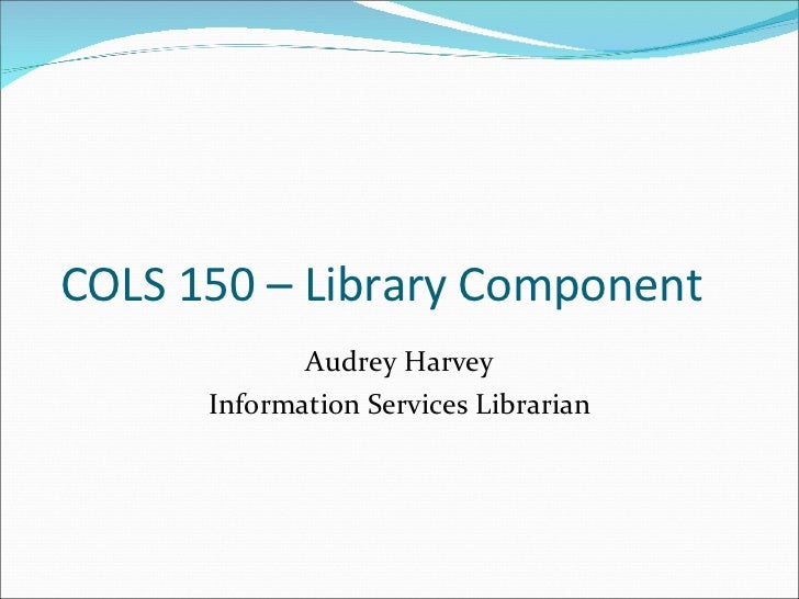 COLS 150 – Library Component Audrey Harvey Information Services Librarian