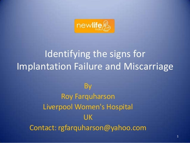 Identifying the signs for Implantation Failure and Miscarriage By Roy Farquharson Liverpool Women's Hospital UK Contact: r...