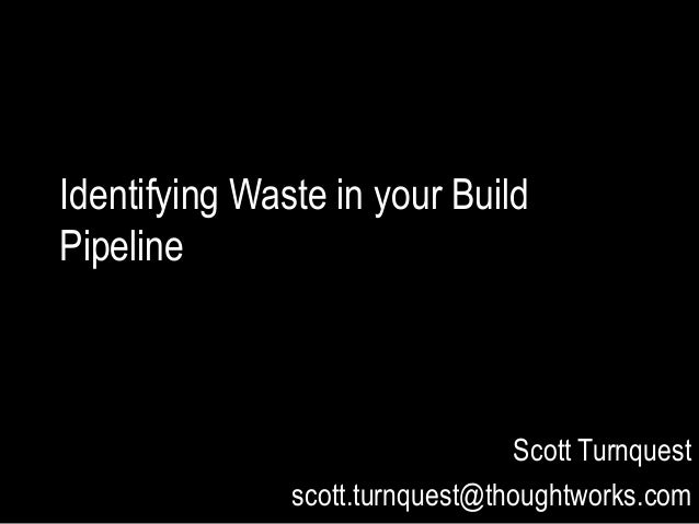 Identifying Waste in your Build Pipeline Scott Turnquest scott.turnquest@thoughtworks.com